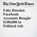 Fake Russian Facebook Accounts Bought $100,000 in Political Ads | Vindu Goel,Scott Shane