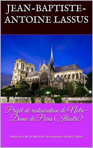 Projet de restauration de Notre-Dame de Paris (Illustré): Adressé à M. le Ministre de la Justice et des Cultes por Jean-Baptiste-Antoine Lassus,Eugène Viollet-le-Duc,Léon Gaucherel