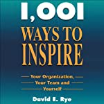 1,001 Ways to Inspire Your Organization, Your Team, and Yourself | David E. Rye