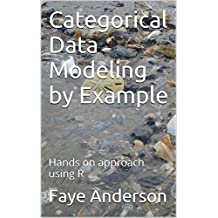 Categorical Data Modeling by Example: Hands on approach using R