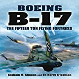 B-17 - the Fifteen Ton Flying Fortress, Graham S. Simons and Harry Friedman, 1848845383
