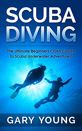 Scuba Diving: The Ultimate Beginners Crash Course To Scuba Underwater Adventures! (Scuba, Snorkeling, Diving, Scuba Diver, Scuba Diving, Diver's Handbook, Fishing) by [Young, Gary]