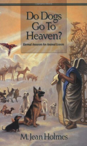 Do Dogs Go To Heaven? Eternal Answers for Animal Lovers