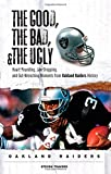 The Good, the Bad, & the Ugly: Oakland Raiders: Heart-Pounding, Jaw-Dropping, and Gut-Wrenching Moments from Oakland Raiders History