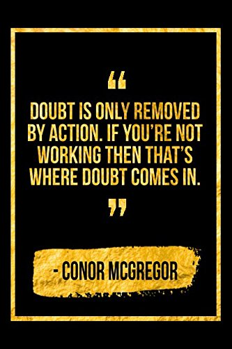 Doubt Is Only Removed By Action. If You're Not Working Then That's Where Doubt Comes In: Black and Gold Conor McGregor Quote Notebook pdf epub