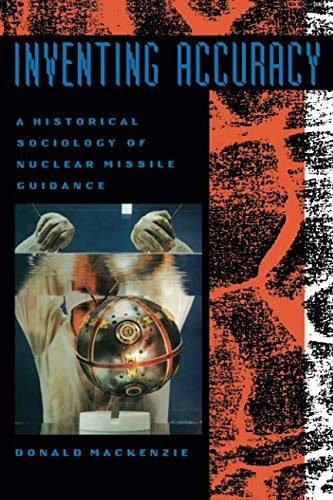 Inventing Accuracy: A Historical Sociology of Nuclear Missile Guidance (Inside Technology)