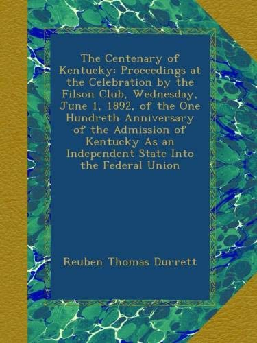 The Centenary of Kentucky: Proceedings at the Celebration by the Filson Club, Wednesday, June 1, 1892, of the One Hundreth Anniversary of the ... an Independent State Into the Federal Union PDF