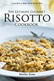 The Ultimate Gourmet Risotto Cookbook - Learn How to Make Italian Risotto Rice: The Best Recipes for Mushroom Risotto...
