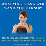 What Your Boss Never Wants You to Know: How to Find Your Strengths, Work Happier, Grow Your Expertise, and Rediscover Your Life | Lam Thanh Hue
