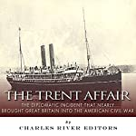 The Trent Affair: The Diplomatic Incident That Nearly Brought Great Britain into the American Civil War | Charles River Editors