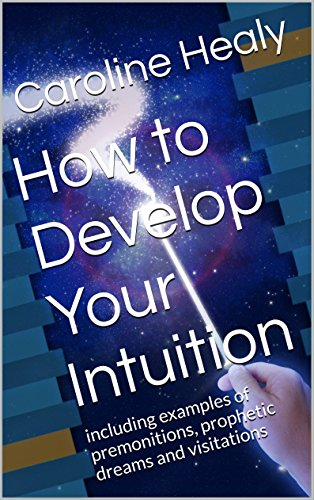 How to Develop Your Intuition: including examples of premonitions, prophetic dreams and visitations