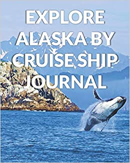 Explore Alaska By Cruise Ship Journal: The Ultimate Alaska