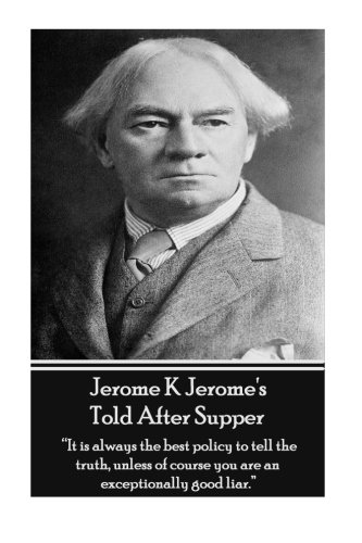 "Read Online Jerome K Jerome's Told After Supper: ""It is always the best policy to tell the truth, unless of course you are an exceptionally good liar."" pdf epub"