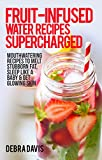 Fruit-Infused Water Recipes Supercharged: 80 Mouthwatering Recipes to Melt Stubborn Fat, Sleep Like A Baby & Get Glowing Skin