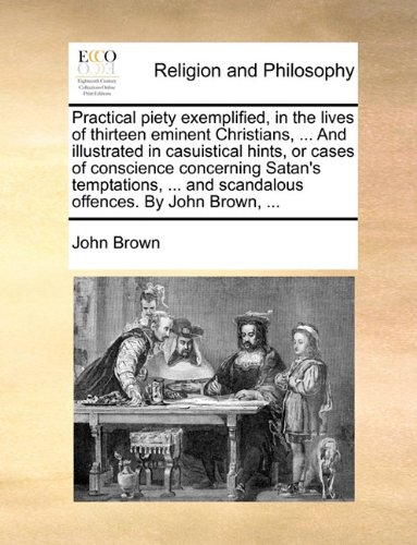 Read Online Practical piety exemplified, in the lives of thirteen eminent Christians, ... And illustrated in casuistical hints, or cases of conscience concerning ... and scandalous offences. By John Brown, ... ebook