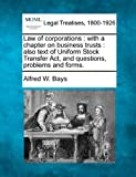 Law of corporations : with a chapter on business trusts : also text of Uniform Stock Transfer Act, and questions, problems and Forms, Alfred W. Bays, 1240016166