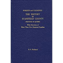 The Forests and the Clearings: The History of Stanstead Co., Quebec with sketches of more than Five Hundred (500) Families