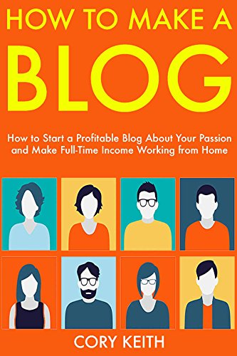 How to Make a Blog: How to Start a Profitable Blog About Your Passion and Make Full-Time Income Working from Home