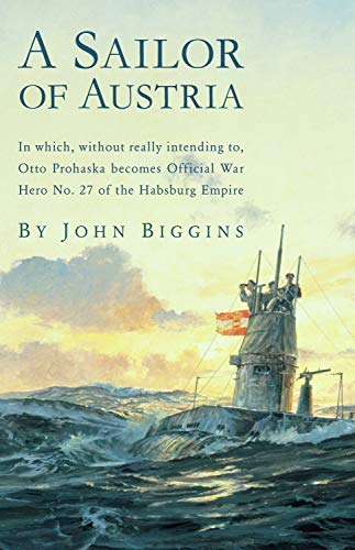 A Sailor of Austria: In Which, Without Really Intending to, Otto Prohaska Becomes Official War Hero No. 27 of the Habsburg Empire (The Otto Prohaska Novels) (A Boy Went To War In 1914)