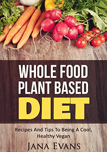 Whole Food Plant Based Diet: Recipes And Tips To Be A Cool Vegan (Plant Based Series Book 1)