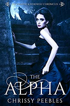 The Alpha - Book 1 (The Vampire and Werewolf Chronicles) by [Peebles, Chrissy]