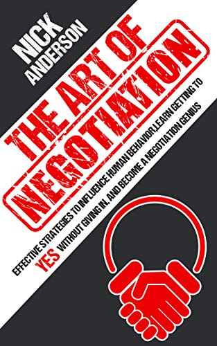 The Art of Negotiation: Effective Strategies To Influence Human Behavior, Learn Getting to Yes without Giving In, and Become a Negotiation Genius by [Anderson, Nick]