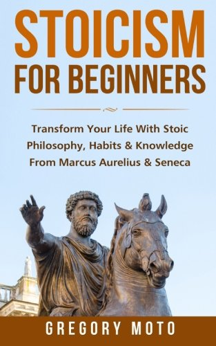 Stoicism For Beginners: Transform Your Life With Stoic Philosophy, Habits & Knowledge From Marcus Aurelius & Seneca (Stoic, Stoicism, Seneca, Marcus Aurelius, Epictetus)