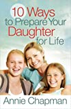 10 Ways to Prepare Your Daughter for Life, Annie Chapman, 0736946276