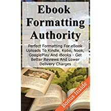 eBook Formatting Authority: Perfect eBook Formatting for eBook Uploads to Kindle, Kobo, Nook, GooglePlay And iBooks - Get Better Reviews And Lower Delivery ... eBook publishing, writing for money 1)