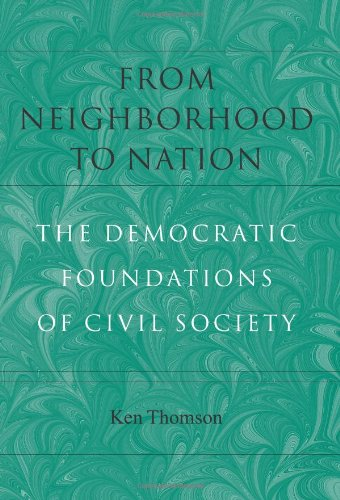 From Neighborhood to Nation: The Democratic Foundations of Civil Society (Civil Society: Historical and Contemporary Per