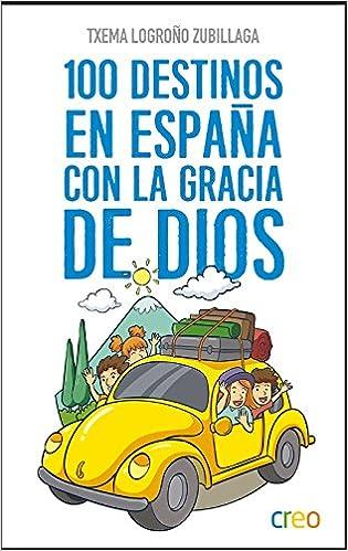 100 Destinos En España Con La Gracia De Dios por Txema Logroño Zubillaga