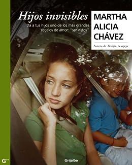 """Hijos invisibles: Da a tus hijos uno de los más grandes regalos de amor: """"ser vistos"""" de [Alicia, Chávez Martha]"""