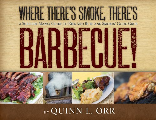 Where There's Smoke…There's BBQ: A Surefire Manly Guide to Ribs and Rubs and Smokin' Good Grub