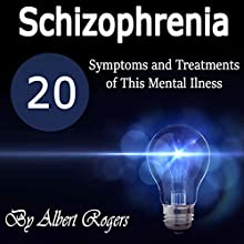 Schizophrenia: 20 Symptoms and Treatments of This Mental Illness Audiobook by Albert Rogers Narrated by Matyas J.