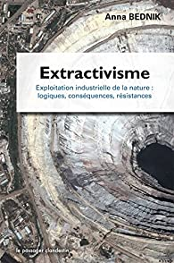Extractivisme, Exploitation industrielle de la nature : logiques, conséquences, résistances par Anna Bednik