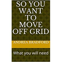 So You Want to Move Off Grid: What you will need (Tiny Home and Off Grid Living Book 2)
