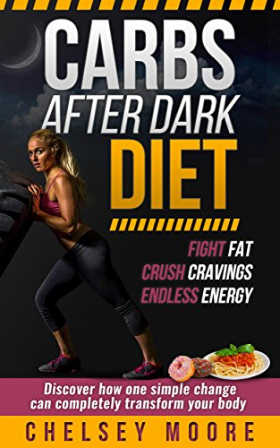 Carbs After Dark Diet: Discover How You Can Lose 5-10lbs Fast Eating The Carbs You Love