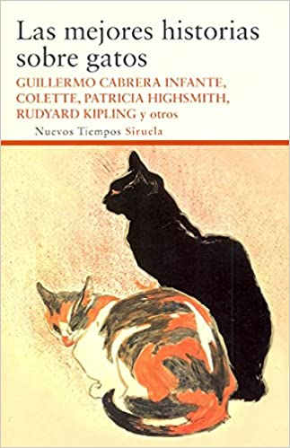 Las Mejores Historias Sobre Gatos / the Best Stories About Cats: Guillermo Cabrera Infante, Emile Zola, Mark Twain, Rudyard Kipling, Patricia Highsmith: ...
