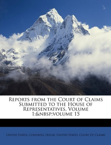 Download Reports from the Court of Claims Submitted to the House of Representatives, Volume 1; volume 15 ebook