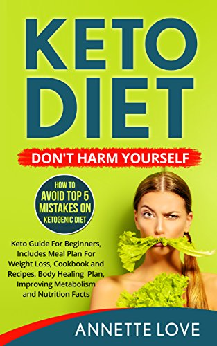 Keto Diet. DON'T HARM YOURSELF: How To Avoid TOP 5 Mistakes on Ketogenic Diet, Keto Guide For Beginners, Keto Meal Plan For Weight Loss, Keto Cookbook ... Snacks, Keto Bread, Keto Soup, Keto Built) by Annette Love