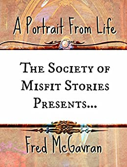 The Society of Misfit Stories Presents: A Portrait From Life by [McGavran, Fred]