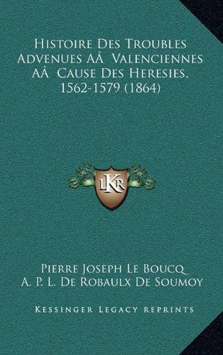 Read Online Histoire Des Troubles Advenues AÂ  Valenciennes AÂ  Cause Des Heresies, 1562-1579 (1864) (French Edition) ebook
