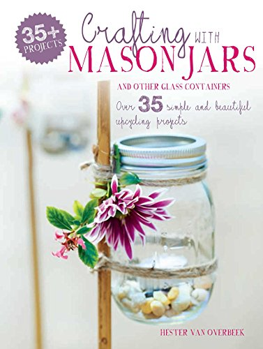Crafting with Mason Jars and other Glass Containers: Over 35 simple and beautiful upcycling projects