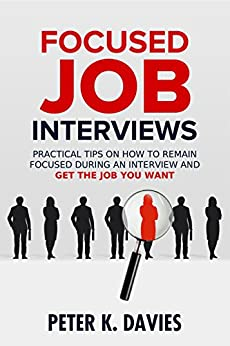 Focused Job Interviews: Practical tips on how to remain focused during an interview and get the job you want! by [Davies, Peter K.]