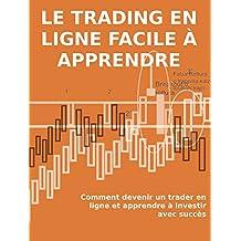 LE TRADING EN LIGNE FACILE À APPRENDRE. Comment devenir un trader en ligne et apprendre à investir avec succès (French Edition)