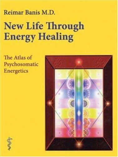 New Life Through Energy Healing: The Atlas of Psychosomatic Energetics