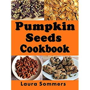 Pumpkin Seed Cookbook: Recipes for Pepitas and Pumpkin Seeds (Halloween Recipes Book 1)