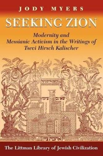 Seeking Zion: Modernity and Messianic Activity in the Writings of Tsevi Hirsch Kalischer (Littman Library of Jewish - Liverpool Myer