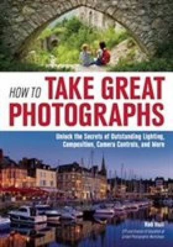 Download How to Take Great Photographs: Unlock the Secrets of Outstanding Lighting, Composition, Camera Controls, and More pdf epub