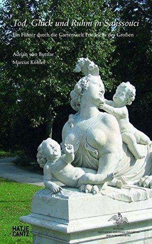 Tod, Glück und Ruhm in Sanssouci: Ein Führer durch die Gartenwelt Friedrichs des Großen